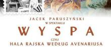 """Spektakl teatralny """"Wyspa – czyli Hala Rajska według Avenariusa"""". Monodram Jacka Paruszyńskiego"""